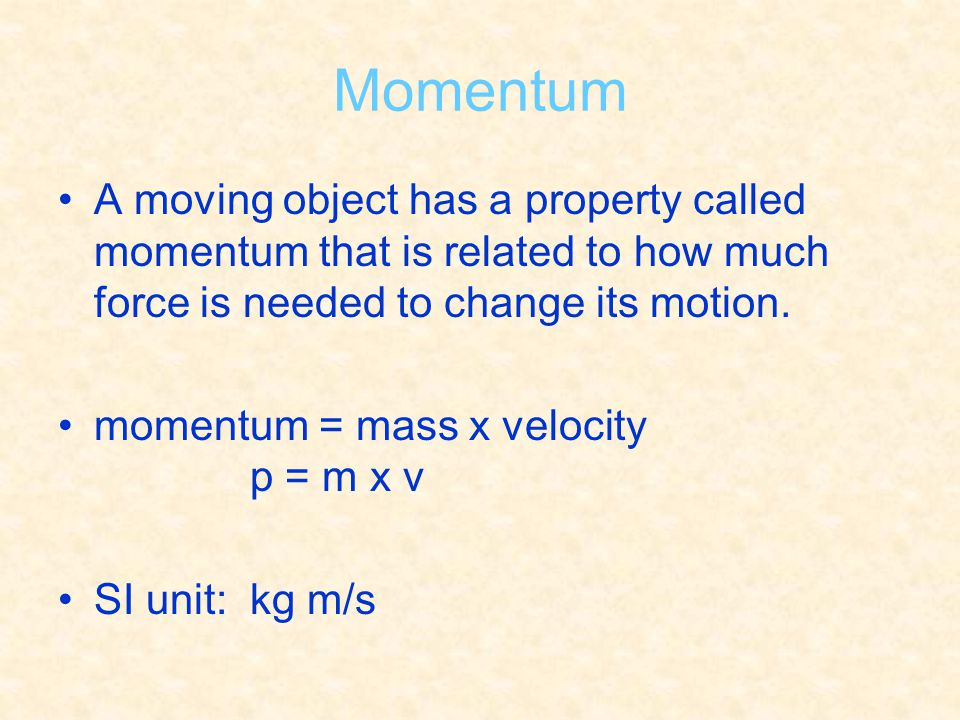 Momentum A moving object has a property called momentum that is related to how much force is needed to change its motion. momentum = mass x velocity p