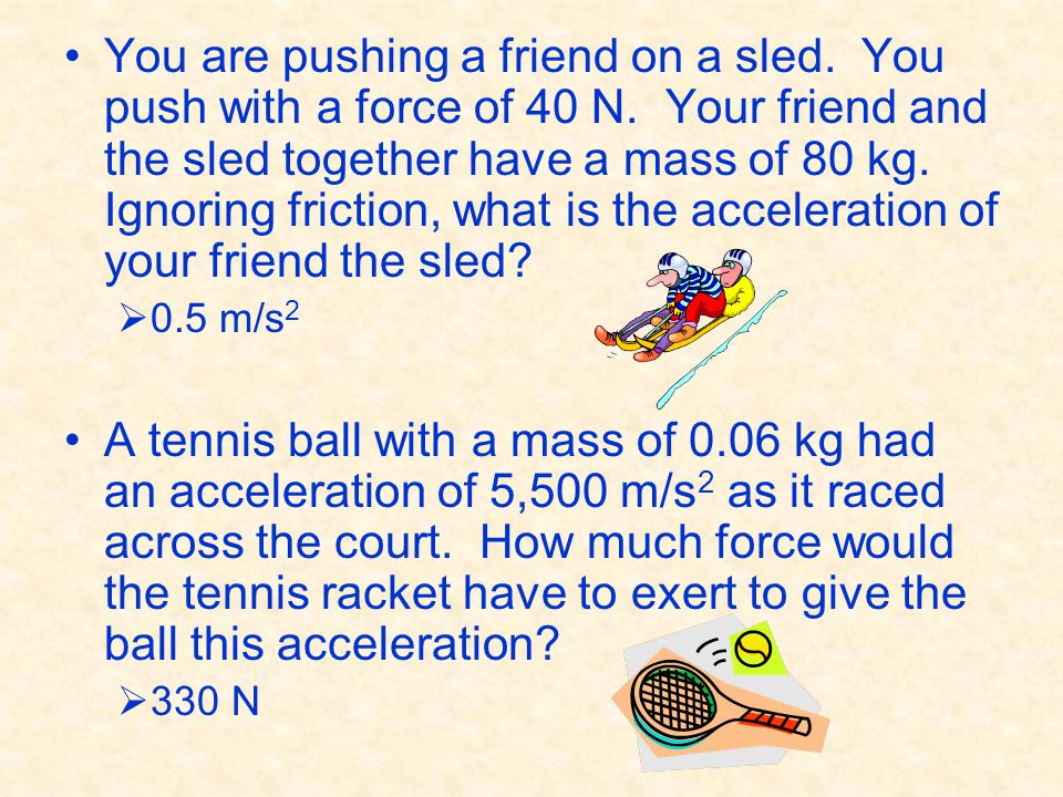 You are pushing a friend on a sled. You push with a force of 40 N. Your friend and the sled together have a mass of 80 kg. Ignoring friction, what is