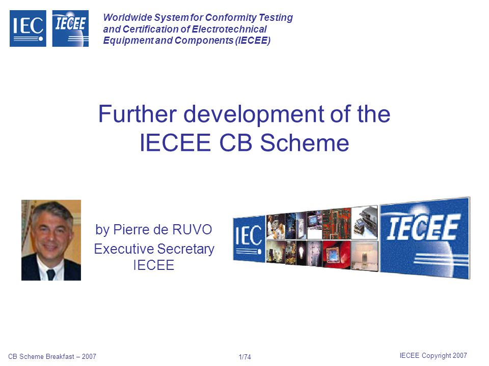 Worldwide System for Conformity Testing and Certification of Electrotechnical Equipment and Components (IECEE) IECEE Copyright 2007 CB Scheme Breakfast – 2007 71/74 Chinese RoHS Management Methods for Controlling Pollution by Electronic Information Products, Industry Order #39 issued by the Ministry of Information of the Peoples Republic of China took effect on March 1, 2007.
