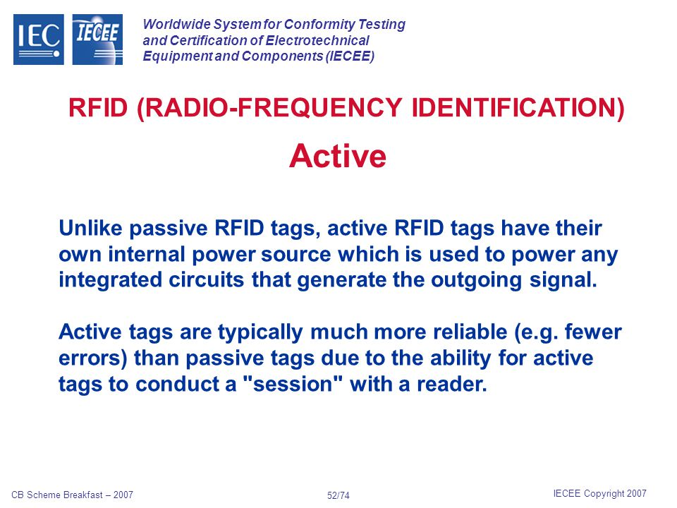 Worldwide System for Conformity Testing and Certification of Electrotechnical Equipment and Components (IECEE) IECEE Copyright 2007 CB Scheme Breakfast – 2007 51/74 RFID (RADIO-FREQUENCY IDENTIFICATION) Passive RFID tags have no internal power supply.