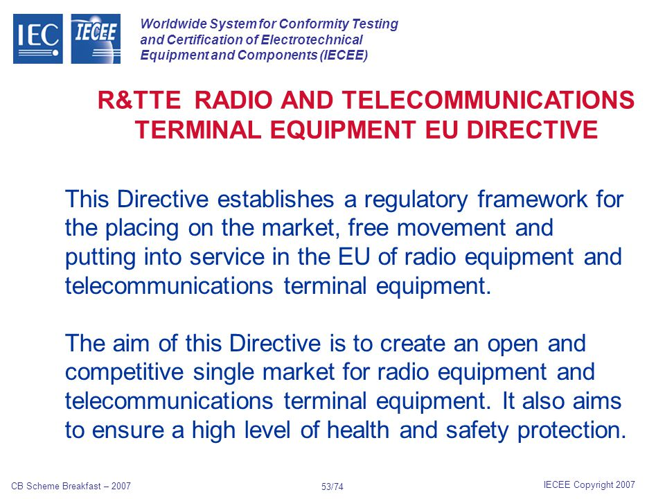 Worldwide System for Conformity Testing and Certification of Electrotechnical Equipment and Components (IECEE) IECEE Copyright 2007 CB Scheme Breakfast – 2007 52/74 Unlike passive RFID tags, active RFID tags have their own internal power source which is used to power any integrated circuits that generate the outgoing signal.