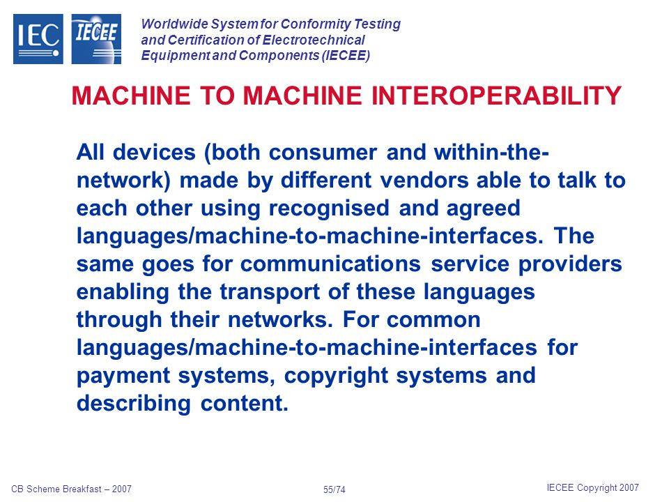Worldwide System for Conformity Testing and Certification of Electrotechnical Equipment and Components (IECEE) IECEE Copyright 2007 CB Scheme Breakfast – 2007 54/74 In addition to radio equipment * and telecommunications terminal equipment *, the Directive also applies to apparatus * which:* incorporates, as an integral part or as an accessory, a medical device within the meaning of Directive 93/42/EEC on medical devices ;medical devices incorporates, as an integral part or as an accessory, an active implantable medical device within the meaning of Directive 90/385/EEC on active implantable medical devices.90/385/EECimplantable medical devices R&TTE RADIO AND TELECOMMUNICATIONS TERMINAL EQUIPMENT EU DIRECTIVE