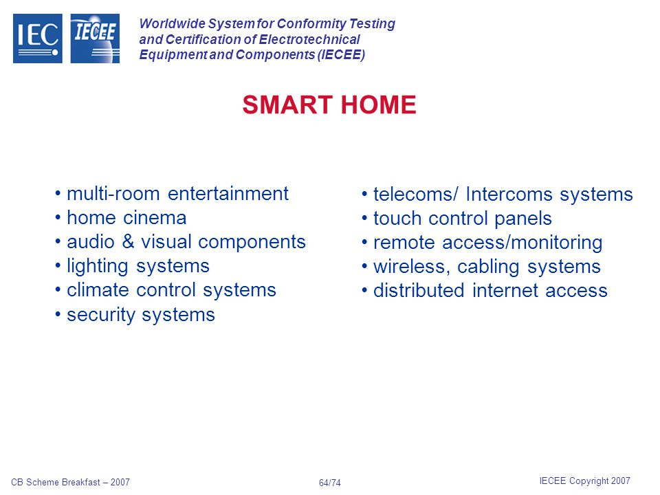 Worldwide System for Conformity Testing and Certification of Electrotechnical Equipment and Components (IECEE) IECEE Copyright 2007 CB Scheme Breakfast – 2007 63/74 Many are discovering that smart home technology is enhancing their lifestyles right now.