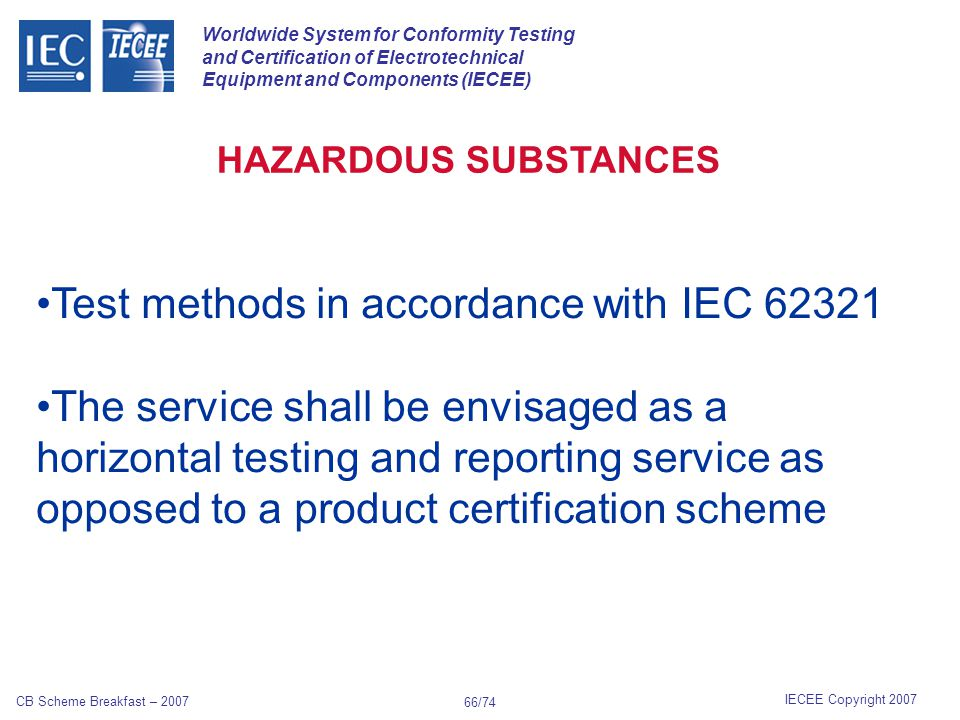Worldwide System for Conformity Testing and Certification of Electrotechnical Equipment and Components (IECEE) IECEE Copyright 2007 CB Scheme Breakfast – 2007 65/74 Examples of applications of sensor integration include: Smart airbag Vehicle/driver monitoring and accident reconstruction Vehicle stability control Intelligent drive-by-wire vehicles INTELLIGENT SENSORS