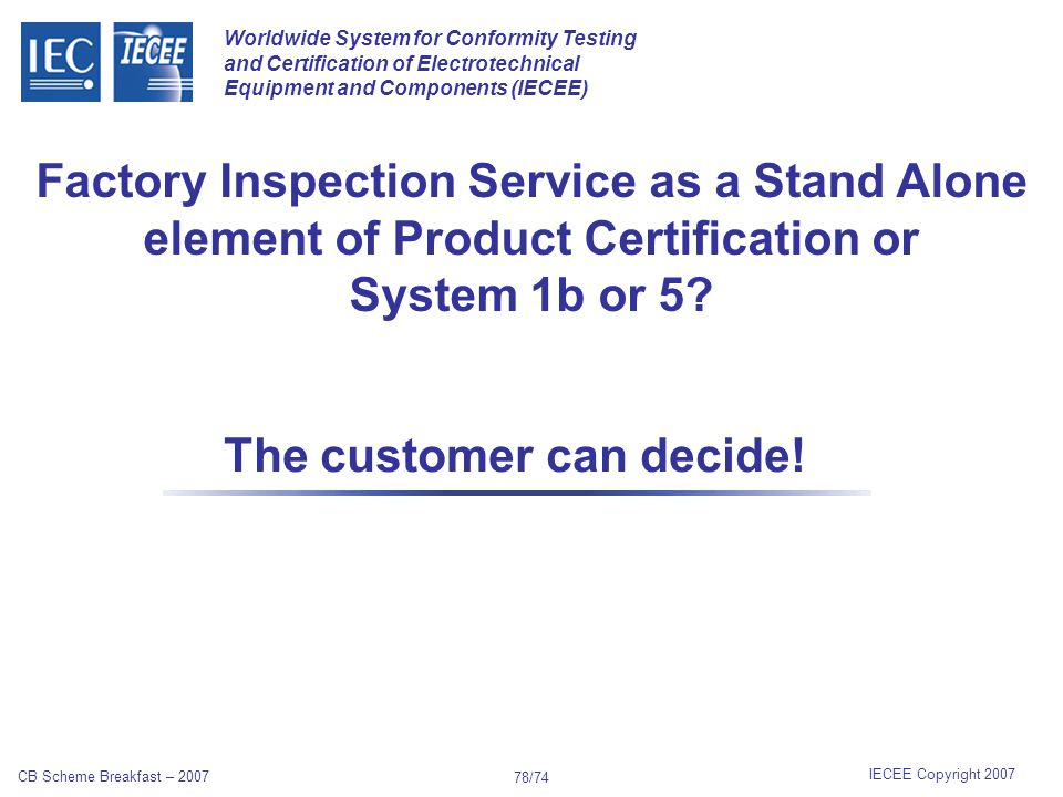 Worldwide System for Conformity Testing and Certification of Electrotechnical Equipment and Components (IECEE) IECEE Copyright 2007 CB Scheme Breakfast – 2007 77/74 FACTORY AUDIT/INSPECTION To provide services related to Factory Audit/Inspection as a stand alone element of the Conformity Assessment Programme.
