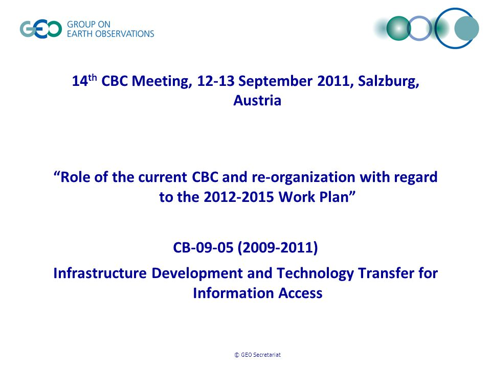 © GEO Secretariat 14 th CBC Meeting, 12-13 September 2011, Salzburg, Austria Role of the current CBC and re-organization with regard to the 2012-2015 Work Plan CB-09-05 (2009-2011) Infrastructure Development and Technology Transfer for Information Access