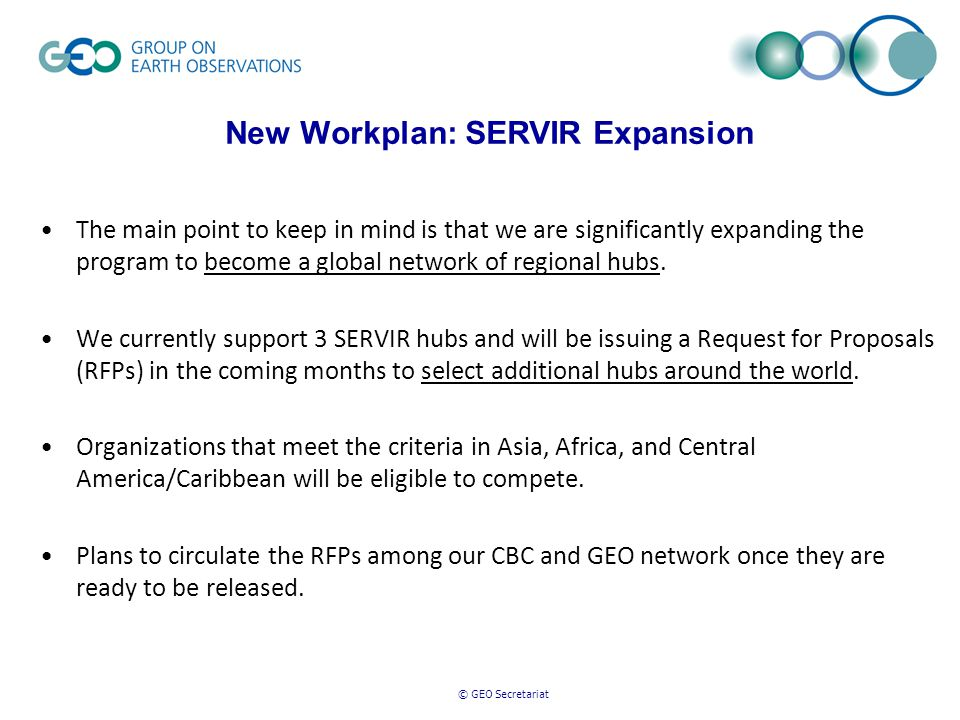 © GEO Secretariat New Workplan: SERVIR Expansion The main point to keep in mind is that we are significantly expanding the program to become a global network of regional hubs.