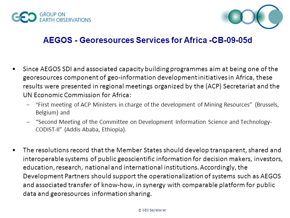 © GEO Secretariat AEGOS - Georesources Services for Africa -CB-09-05d Since AEGOS SDI and associated capacity building programmes aim at being one of the georesources component of geo-information development initiatives in Africa, these results were presented in regional meetings organized by the (ACP) Secretariat and the UN Economic Commission for Africa: – First meeting of ACP Ministers in charge of the development of Mining Resources (Brussels, Belgium) and – Second Meeting of the Committee on Development Information Science and Technology- CODIST-II (Addis Ababa, Ethiopia).