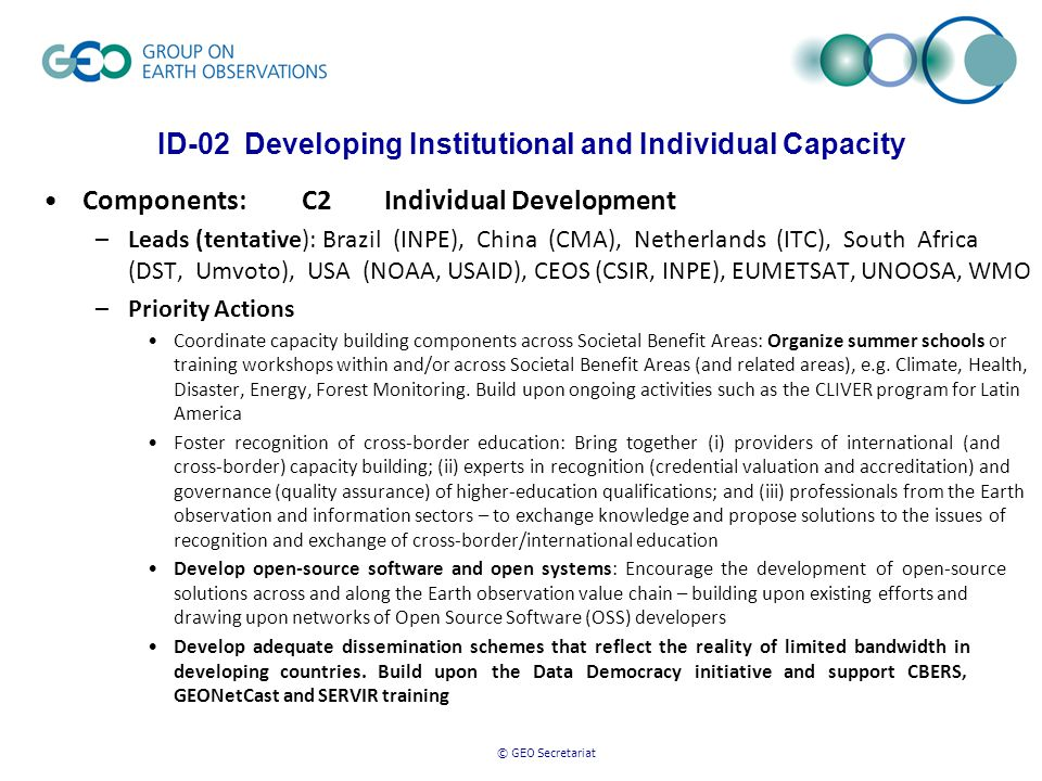 © GEO Secretariat ID-02 Developing Institutional and Individual Capacity Components: C2 Individual Development –Leads (tentative): Brazil (INPE), China (CMA), Netherlands (ITC), South Africa (DST, Umvoto), USA (NOAA, USAID), CEOS (CSIR, INPE), EUMETSAT, UNOOSA, WMO –Priority Actions Coordinate capacity building components across Societal Benefit Areas: Organize summer schools or training workshops within and/or across Societal Benefit Areas (and related areas), e.g.