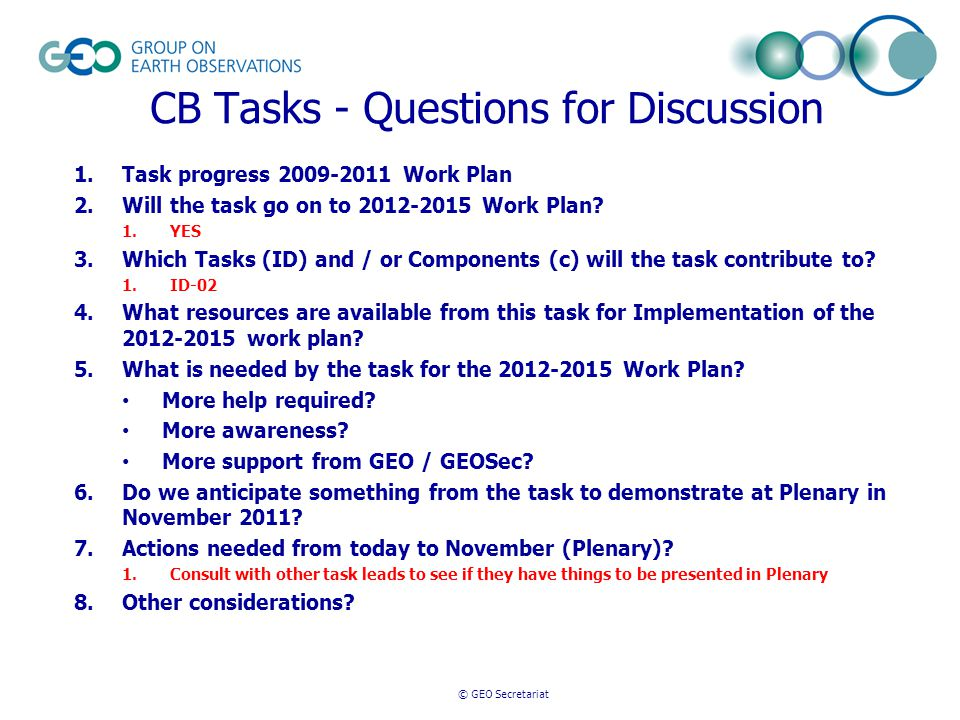 © GEO Secretariat CB Tasks - Questions for Discussion 1.Task progress 2009-2011 Work Plan 2.Will the task go on to 2012-2015 Work Plan.