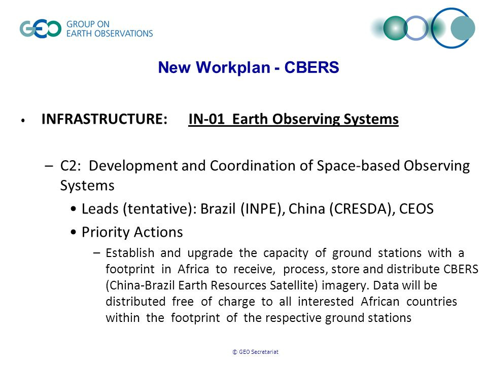 © GEO Secretariat New Workplan - CBERS INFRASTRUCTURE: IN-01 Earth Observing Systems –C2: Development and Coordination of Space-based Observing Systems Leads (tentative): Brazil (INPE), China (CRESDA), CEOS Priority Actions –Establish and upgrade the capacity of ground stations with a footprint in Africa to receive, process, store and distribute CBERS (China-Brazil Earth Resources Satellite) imagery.