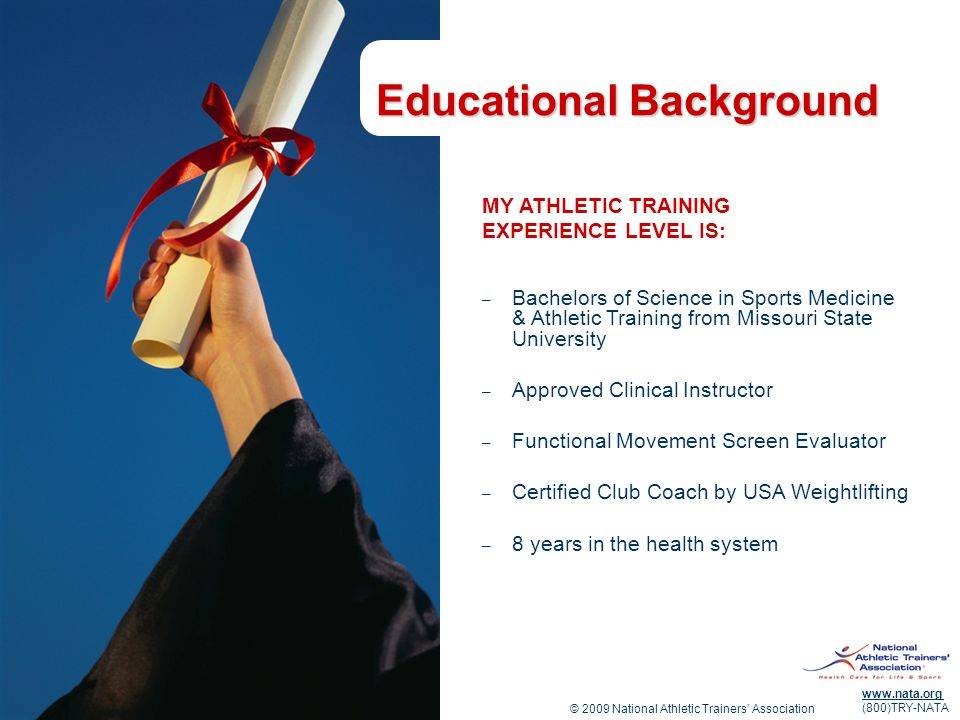 © 2009 National Athletic Trainers' Association www.nata.org (800)TRY-NATA Educational Background MY ATHLETIC TRAINING EXPERIENCE LEVEL IS: – Bachelors
