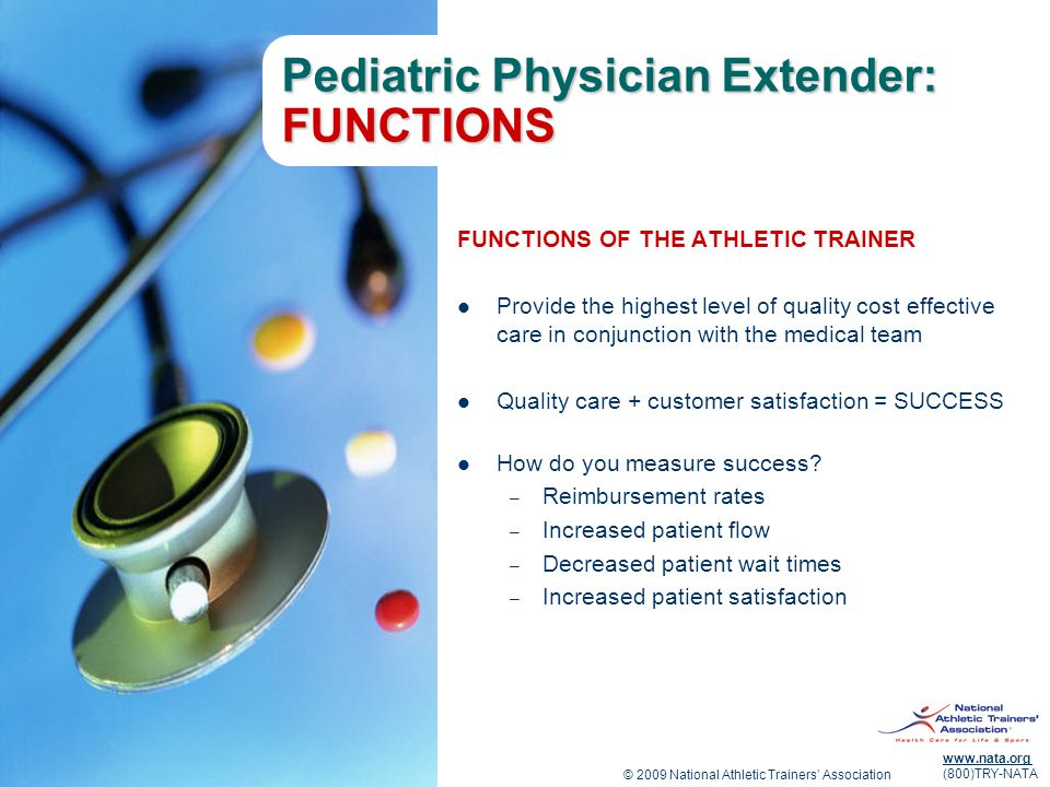 © 2009 National Athletic Trainers' Association www.nata.org (800)TRY-NATA Pediatric Physician Extender: FUNCTIONS CONTINUED ENSURING QUALITY AND CUSTOMER SATISFACTION THROUGH: Comprehensive evaluation (obtaining patient histories, exam, etc.) Communication Education Case Management Triage Follow-up Exercise Prescription