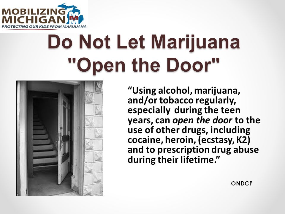 Do Not Let Marijuana Open the Door Using alcohol, marijuana, and/or tobacco regularly, especially during the teen years, can open the door to the use of other drugs, including cocaine, heroin, (ecstasy, K2) and to prescription drug abuse during their lifetime. ONDCP