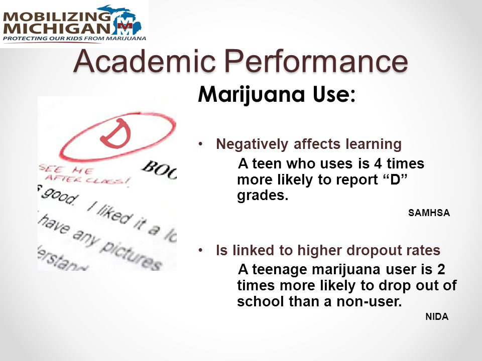 Academic Performance Marijuana Use: Negatively affects learning A teen who uses is 4 times more likely to report D grades.
