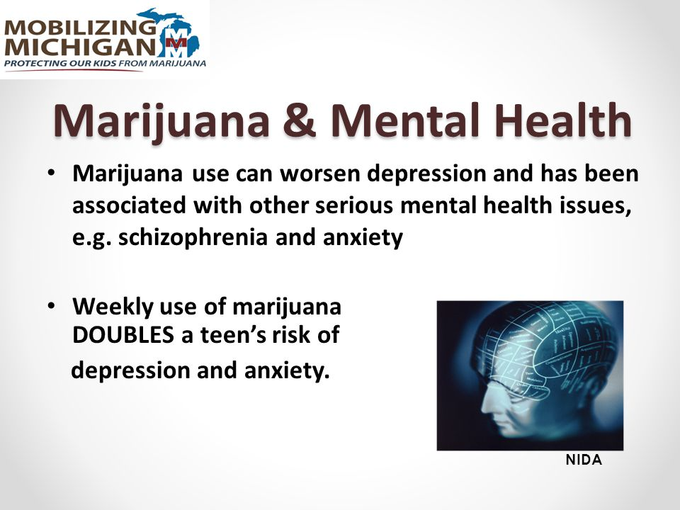 Marijuana use can worsen depression and has been associated with other serious mental health issues, e.g.