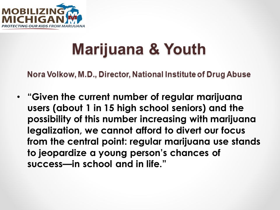 """Marijuana & Youth Nora Volkow, M.D., Director, National Institute of Drug Abuse """"Given the current number of regular marijuana users (about 1 in 15 hi"""