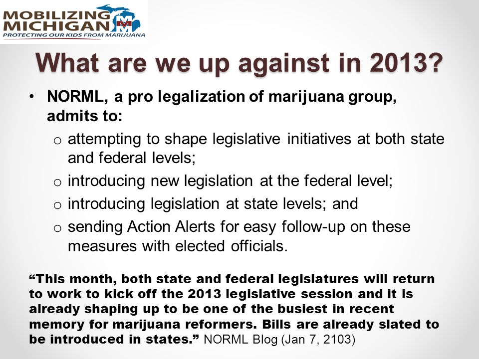 What are we up against in 2013? NORML, a pro legalization of marijuana group, admits to: o attempting to shape legislative initiatives at both state a