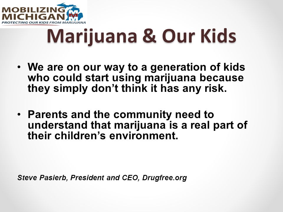 Marijuana & Our Kids We are on our way to a generation of kids who could start using marijuana because they simply don't think it has any risk. Parent