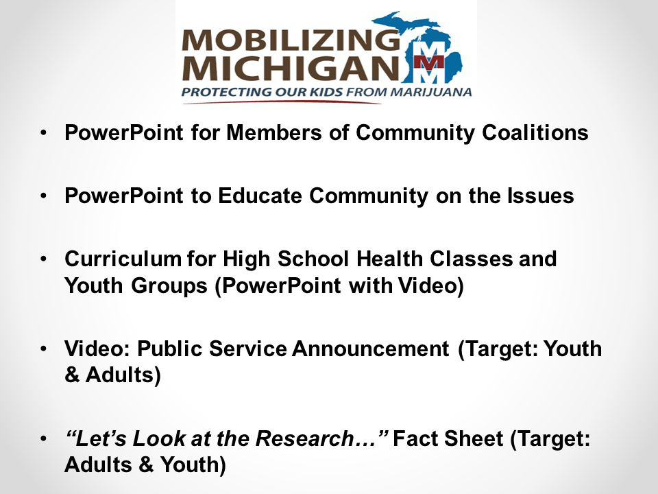 PowerPoint for Members of Community Coalitions PowerPoint to Educate Community on the Issues Curriculum for High School Health Classes and Youth Groups (PowerPoint with Video) Video: Public Service Announcement (Target: Youth & Adults) Let's Look at the Research… Fact Sheet (Target: Adults & Youth)
