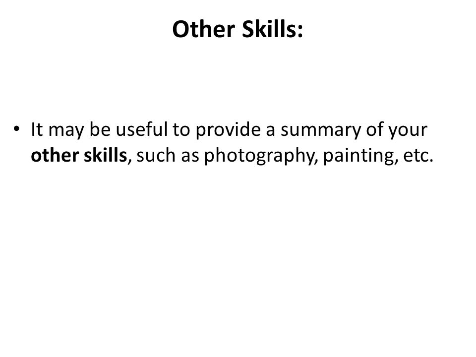 Other Skills: It may be useful to provide a summary of your other skills, such as photography, painting, etc.