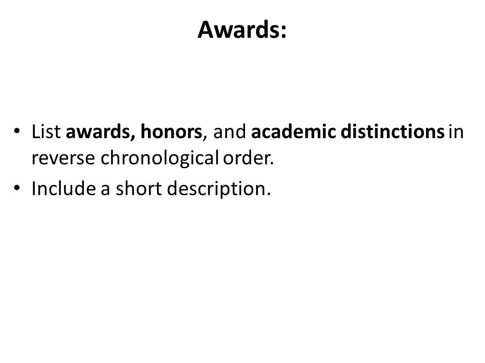 Awards: List awards, honors, and academic distinctions in reverse chronological order.