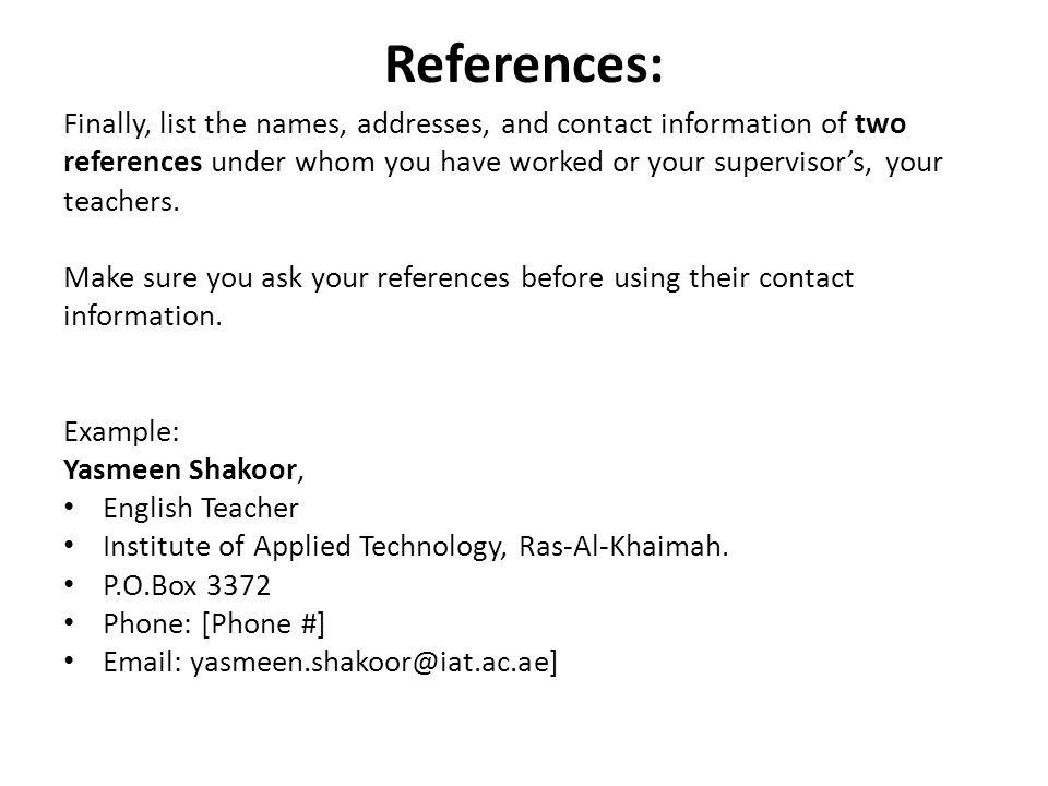 References: Finally, list the names, addresses, and contact information of two references under whom you have worked or your supervisor's, your teachers.