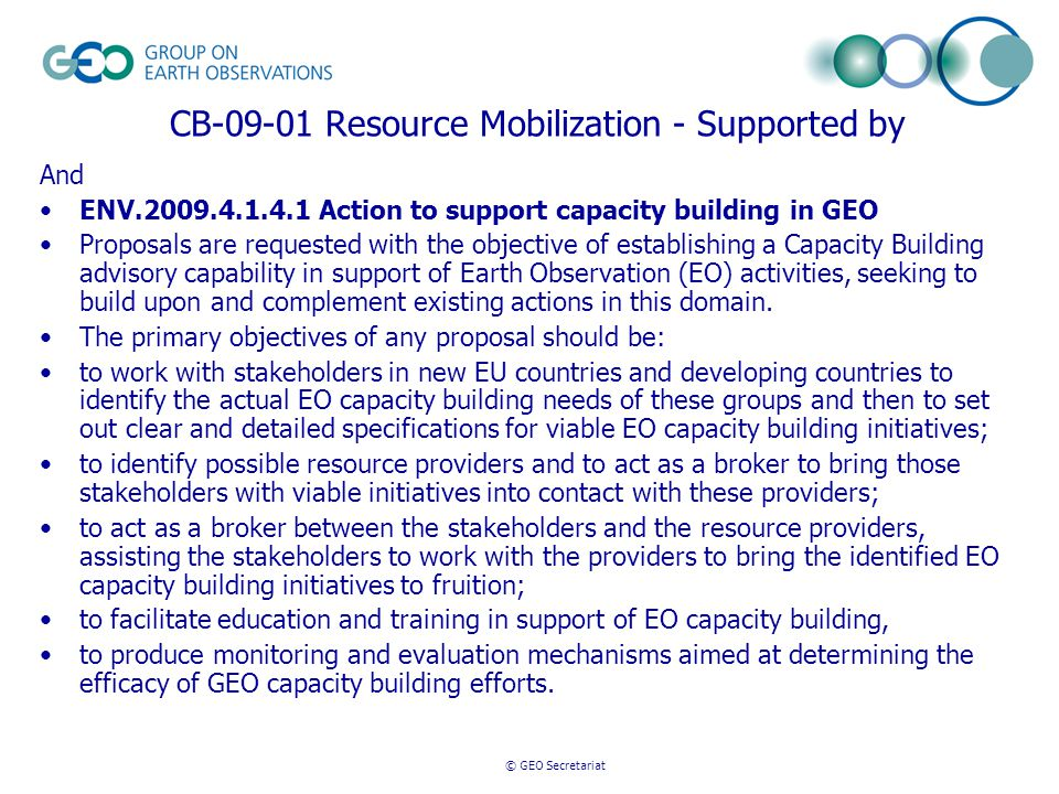 © GEO Secretariat CB-09-01 Resource Mobilization - Supported by And ENV.2009.4.1.4.1 Action to support capacity building in GEO Proposals are requested with the objective of establishing a Capacity Building advisory capability in support of Earth Observation (EO) activities, seeking to build upon and complement existing actions in this domain.