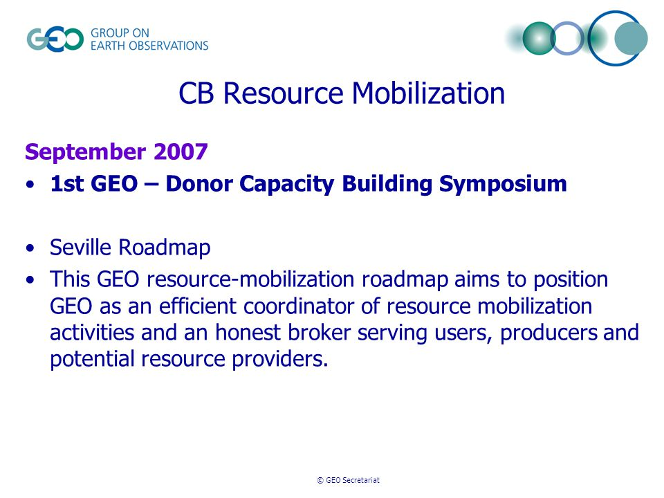 © GEO Secretariat CB Resource Mobilization September 2007 1st GEO – Donor Capacity Building Symposium Seville Roadmap This GEO resource-mobilization roadmap aims to position GEO as an efficient coordinator of resource mobilization activities and an honest broker serving users, producers and potential resource providers.