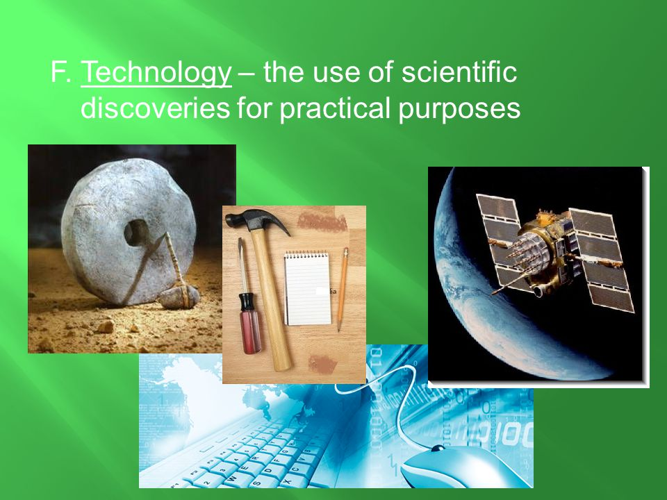 F. Technology – the use of scientific discoveries for practical purposes