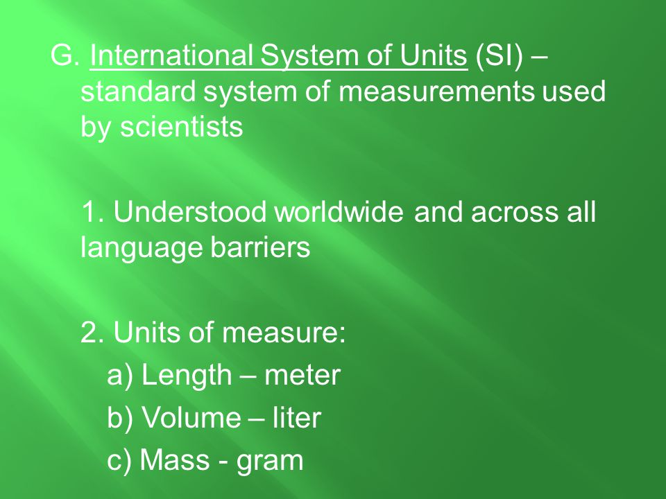 G. International System of Units (SI) – standard system of measurements used by scientists 1. Understood worldwide and across all language barriers 2.
