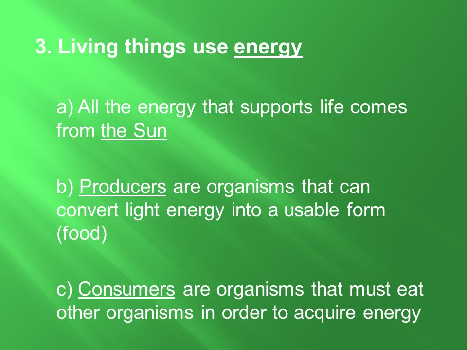 3. Living things use energy a) All the energy that supports life comes from the Sun b) Producers are organisms that can convert light energy into a us