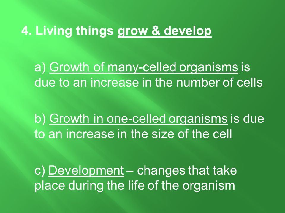 4. Living things grow & develop a) Growth of many-celled organisms is due to an increase in the number of cells b) Growth in one-celled organisms is d
