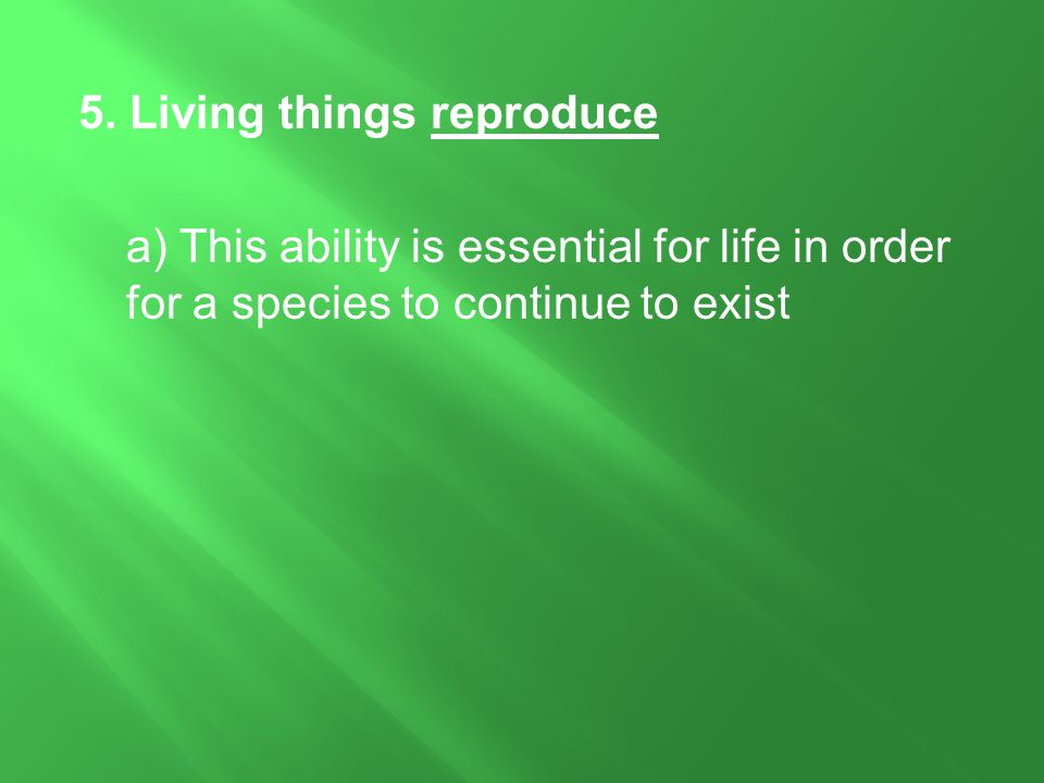 5. Living things reproduce a) This ability is essential for life in order for a species to continue to exist