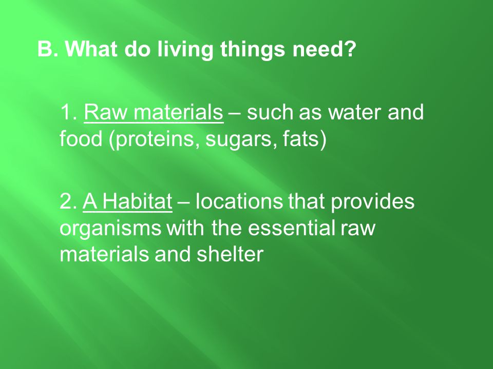 B. What do living things need? 1. Raw materials – such as water and food (proteins, sugars, fats) 2. A Habitat – locations that provides organisms wit