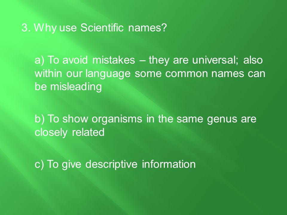 3. Why use Scientific names? a) To avoid mistakes – they are universal; also within our language some common names can be misleading b) To show organi