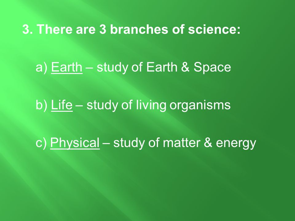 3. There are 3 branches of science: a) Earth – study of Earth & Space b) Life – study of living organisms c) Physical – study of matter & energy