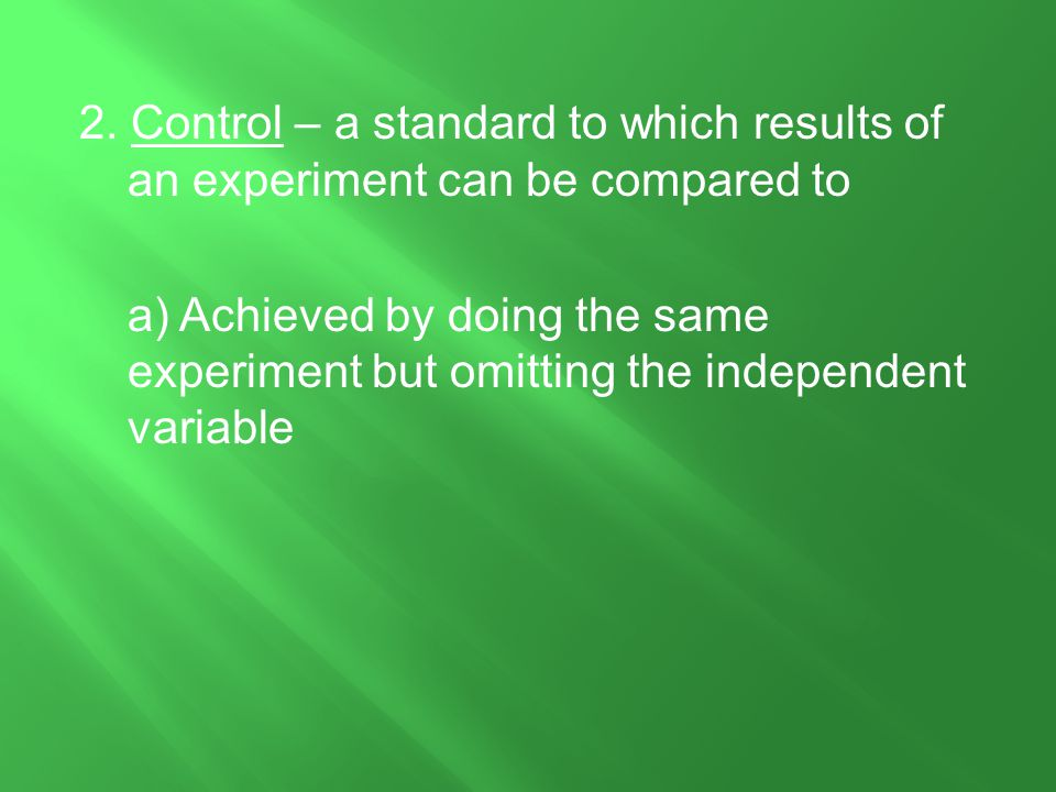 2. Control – a standard to which results of an experiment can be compared to a) Achieved by doing the same experiment but omitting the independent var