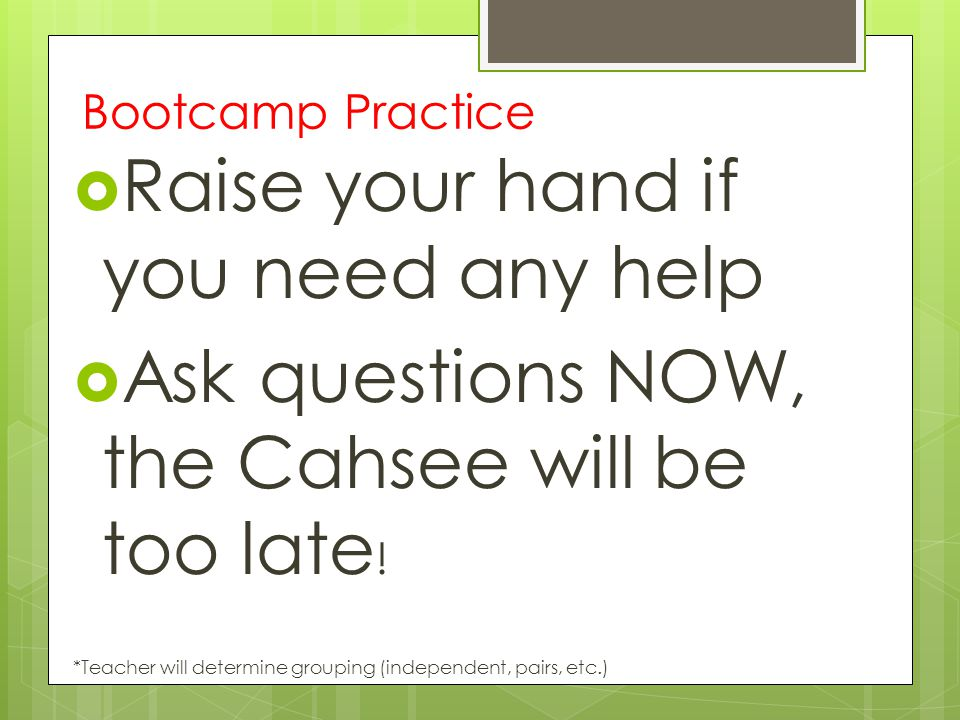 Bootcamp Practice  Raise your hand if you need any help  Ask questions NOW, the Cahsee will be too late ! *Teacher will determine grouping (independ