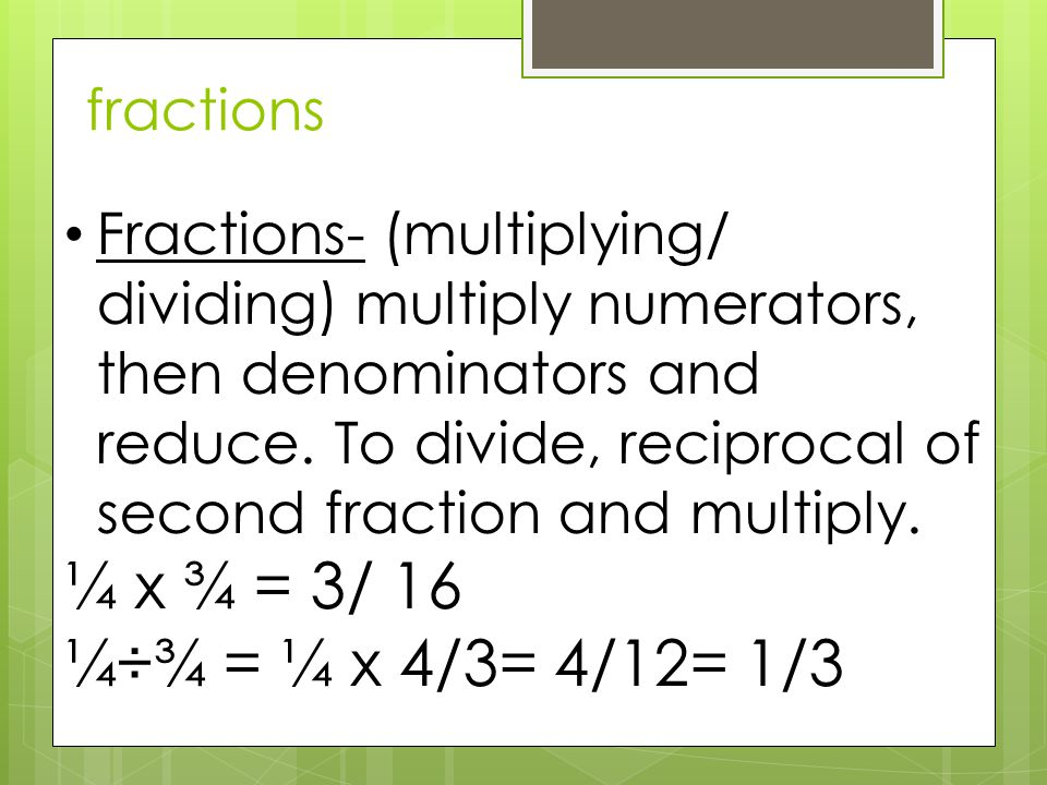 fractions Fractions- (multiplying/ dividing) multiply numerators, then denominators and reduce. To divide, reciprocal of second fraction and multiply.