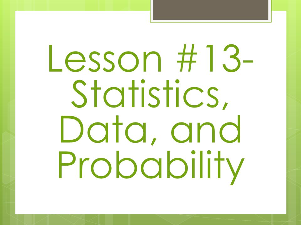 Lesson #13- Statistics, Data, and Probability