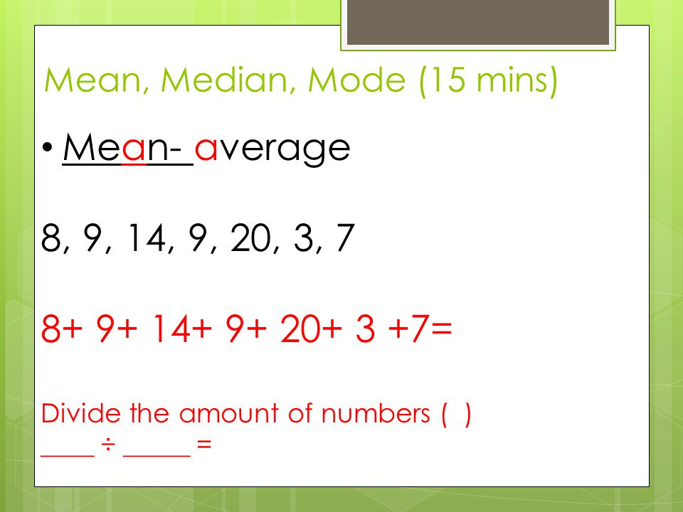 Mean, Median, Mode (15 mins) Mean- average 8, 9, 14, 9, 20, 3, 7 8+ 9+ 14+ 9+ 20+ 3 +7= Divide the amount of numbers ( ) ____ ÷ _____ =