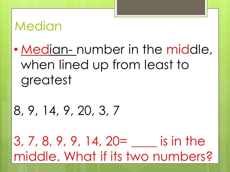 Median Median- number in the middle, when lined up from least to greatest 8, 9, 14, 9, 20, 3, 7 3, 7, 8, 9, 9, 14, 20= ____ is in the middle.