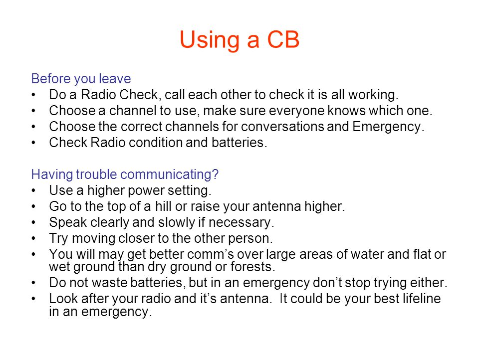 Using a CB Before you leave Do a Radio Check, call each other to check it is all working.