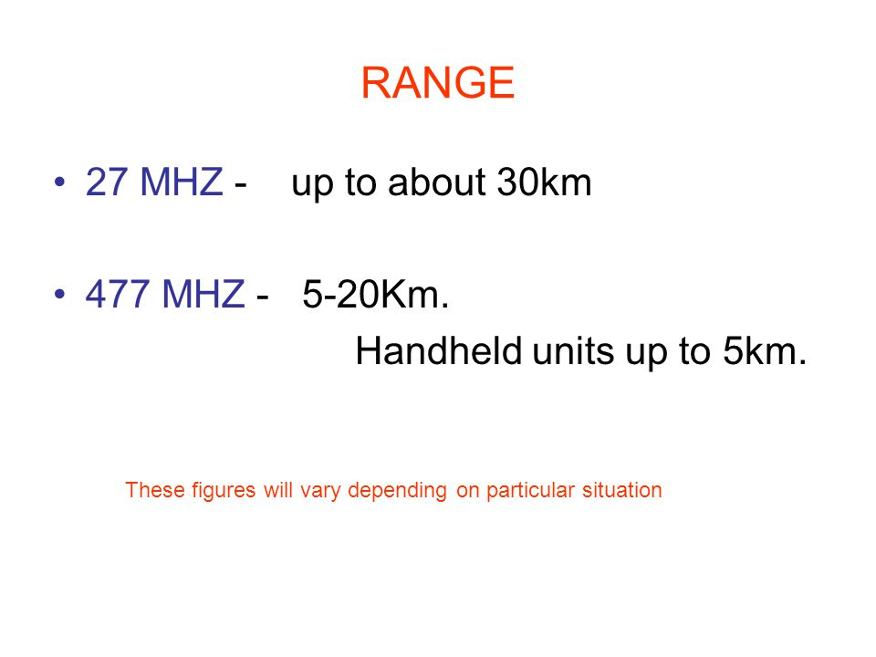 RANGE 27 MHZ - up to about 30km 477 MHZ - 5-20Km. Handheld units up to 5km.