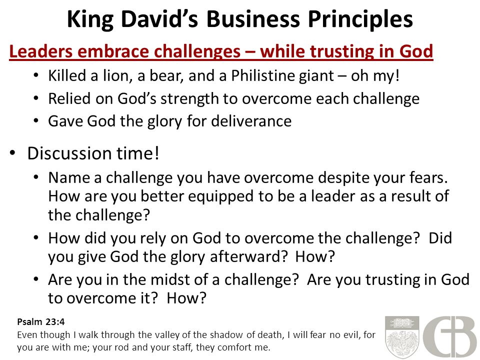 King David's Business Principles Leaders embrace challenges – while trusting in God Killed a lion, a bear, and a Philistine giant – oh my! Relied on G