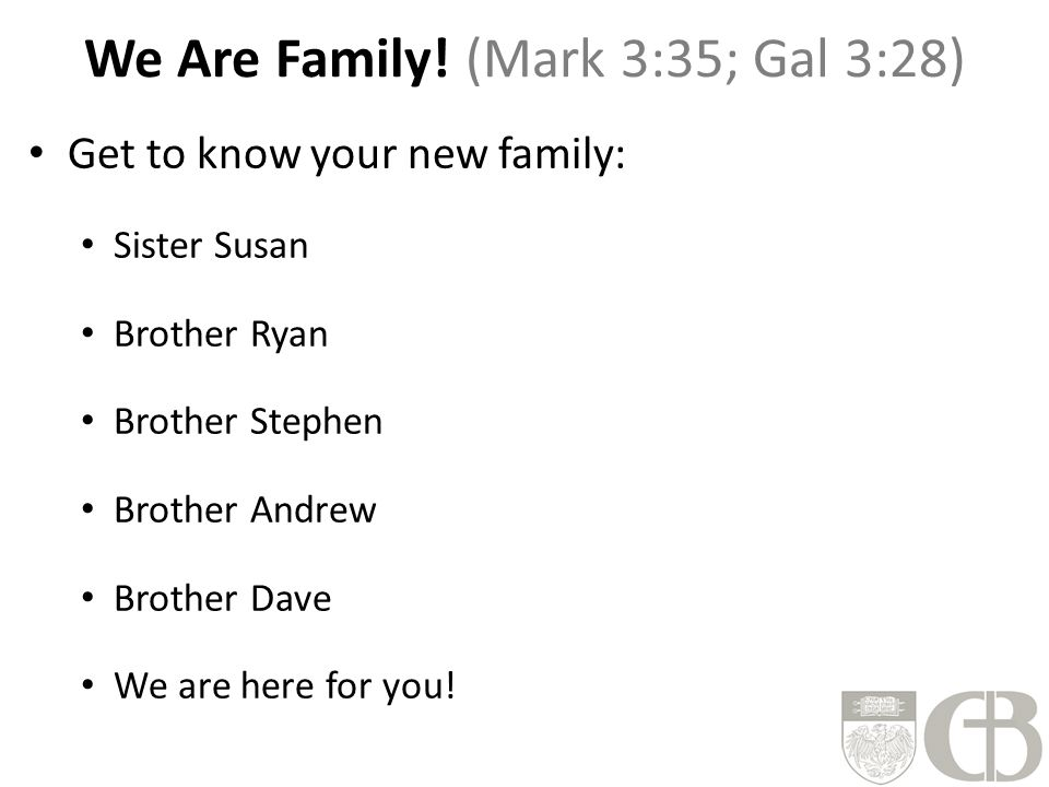 We Are Family! (Mark 3:35; Gal 3:28) Get to know your new family: Sister Susan Brother Ryan Brother Stephen Brother Andrew Brother Dave We are here fo