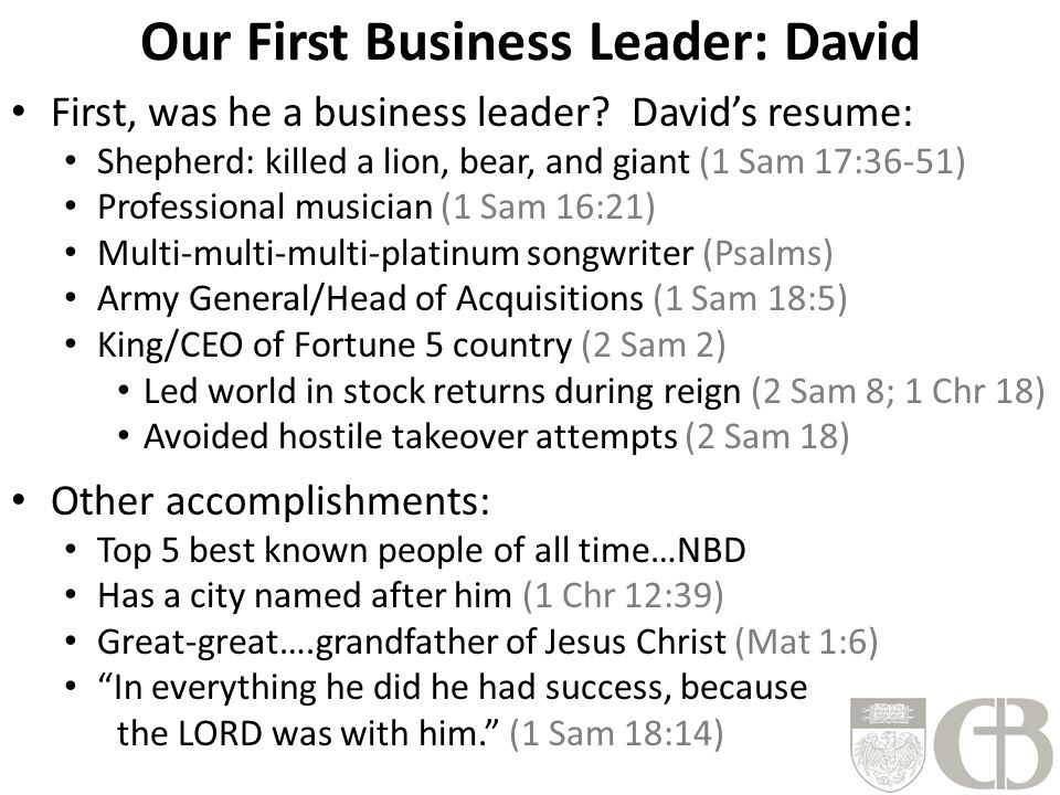 Our First Business Leader: David First, was he a business leader? David's resume: Shepherd: killed a lion, bear, and giant (1 Sam 17:36-51) Profession