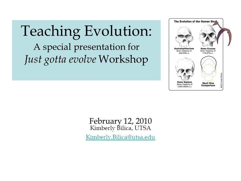 Teaching Evolution: A special presentation for Just gotta evolve Workshop February 12, 2010 Kimberly Bilica, UTSA Kimberly.Bilica@utsa.edu