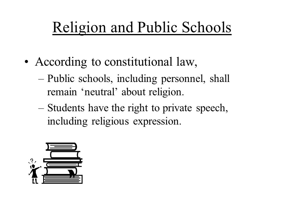 Religion and Public Schools According to constitutional law, –Public schools, including personnel, shall remain 'neutral' about religion. –Students ha